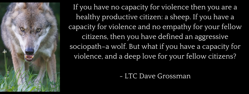 If you have no capacity for violence then you are a healthy productive citizen: a sheep. If you have a capacity for violence and no empathy for your fellow citizens, then you have defined an aggressive sociopath - a wolf. But what if you have a capacity for violence, and a deep love for your fellow citizens?